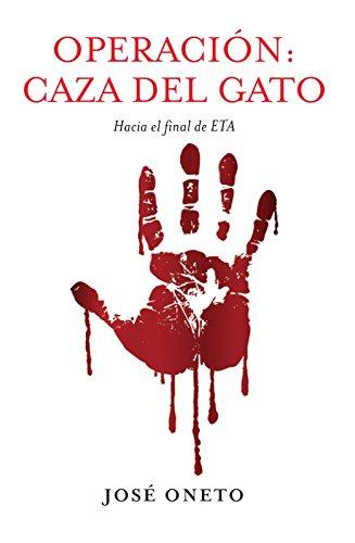 OPERACIÓN: CAZA DEL GATO: Hacia el final de ETA por JOSÉ ONETO