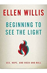 Beginning to See the Light: Sex, Hope, and Rock-and-Roll by Ellen Willis (2012-07-01)