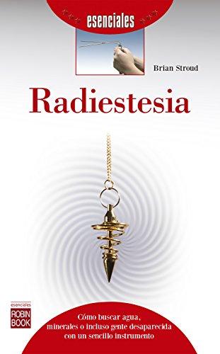 Radiestesia: Cómo buscar agua, minerales o incluso gente desaparecida con un sencillo instrumento (Esenciales) por Brian Stroud
