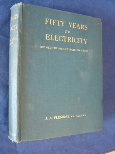 Fifty Years of Electricity : the Memories of an Electrical Engineer / by J. A. Fleming