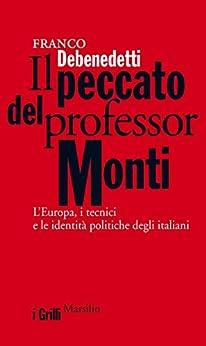 Il peccato del professor Monti: L'Europa, i tecnici e le identità politiche degli italiani (I grilli) di [Debenedetti, Franco]