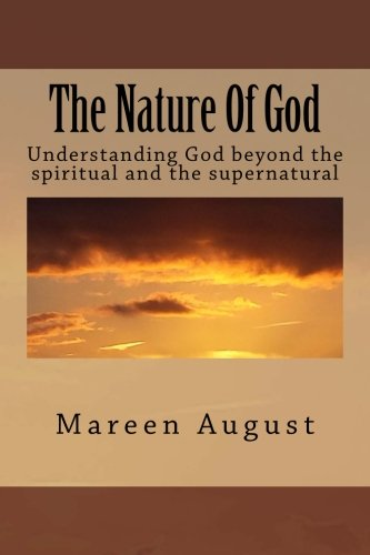 The Nature Of God: Understanding God beyond the spiritual and the supernatural por Mareen August