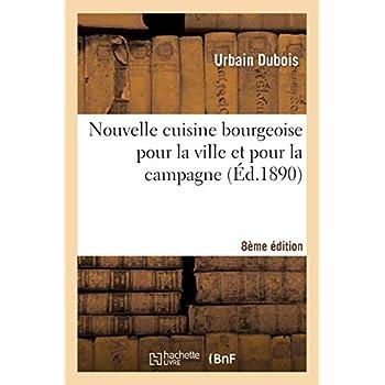 Nouvelle cuisine bourgeoise pour la ville et pour la campagne, par Urbain Dubois,... 8e édition