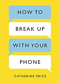 How to Break Up With Your Phone: The 30-Day Plan to Take Back Your Life (English Edition) von [Price, Catherine]