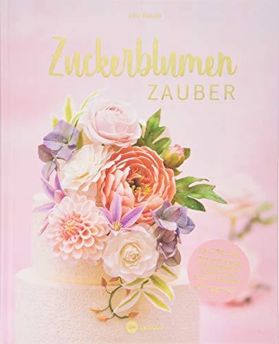 Zuckerblumen-Zauber: 20 Schritt für Schritt Anleitungen für filigrane naturgetreue Kunstwerke.