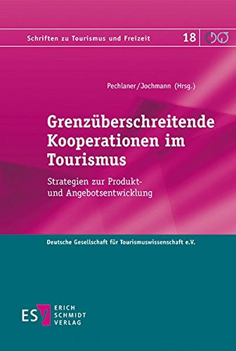 Grenzüberschreitende Kooperationen im Tourismus: Strategien zur Produkt- und Angebotsentwicklung (Schriften zu Tourismus und Freizeit, Band 18)
