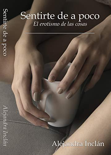 Leer gratis Sentirte de a poco: El erotismo de las cosas de Alejandra Inclán