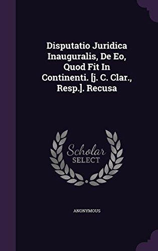 Disputatio Juridica Inauguralis, De Eo, Quod Fit In Continenti. [j. C. Clar., Resp.]. Recusa