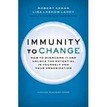 Immunity to Change: How to Overcome It and Unlock the Potential in Yourself and Your Organization (Leadership for the Common Good)