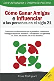 Cómo ganar amigos e influenciar a las personas en el siglo 21: Lecciones transformadoras que le permitirán a cualquiera conseguir relaciones Volume 3 (Autoayuda y Desarrollo Personal)