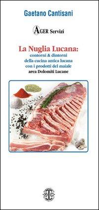 La Nuglia Lucana. Contorni & dintorni della cucina lucana con particolare riferimento alla cucina delle Dolomiti Lucane con i prodotti del maiale