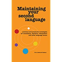 Maintaining Your Second Language: practical and productive strategies for translators, teachers, interpreters and other language lovers (English Edition)