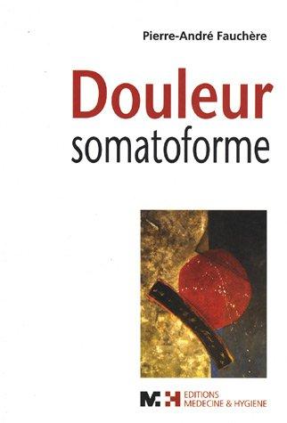 Douleur somatoforme : Syndrome douloureux somatoforme persistant : diagnostic, clinique, traitement et problématique de la prise en charge par les assurances sociales