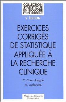 EXERCICES CORRIGES DE STATISTIQUE APPLIQUEE A LA RECHERCHE CLINIQUE. 2me dition de Catherine Com-Nougu,Agns Laplanche ( 1 novembre 1998 )