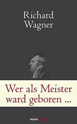 Wer als Meister ward geboren…: Briefe und Schriften. Wagner ganz privat (Klassiker der Weltliteratur)