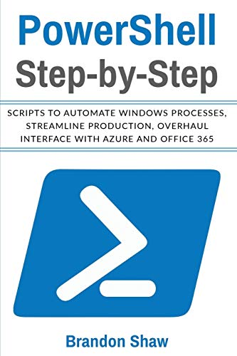 Powershell Step-by-Step: Scripts to Automate Windows Processes, Streamline Production, Overhaul Interface with Azure and Office 365