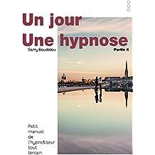 UN JOUR, UNE HYPNOSE: Petit manuel de l'hypnotiseur tout terrain Partie II (Un jour, une hypnose, petit manuel de l'hypnotiseur tout terrain t. 2)