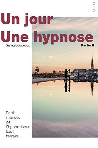 UN JOUR, UNE HYPNOSE: Petit manuel de l'hypnotiseur tout terrain, Partie II (Un jour, une hypnose, petit manuel de l'hypnotiseur tout terrain t. 2) par Samy BOUDELIOU