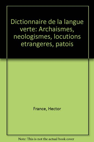 Dictionnaire de la langue verte : archaïsmes, néologismes, locutions étrangères, patois par Hector France (Broché)