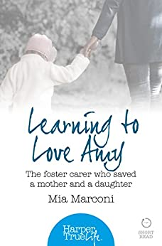 Learning to Love Amy: The foster carer who saved a mother and a daughter (HarperTrue Life – A Short Read) (HarperTrue Life - A Short Read Book 2) by [Marconi, Mia]
