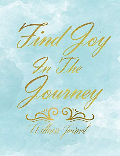 Find Joy In The Journey Wellness Journal: Workout Log and Meal Planning Notebook to Track Nutrition, Diet, Exercise, Gratitude, Energy and Stress ... Nutrition, Workouts, Water Intake and more
