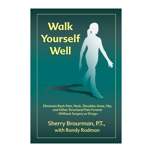 Walk Yourself Well: Eliminate Back Pain, Neck, Shoulder, Knee, Hip and Other Structural Pain Forever-Without Surgery or Drugs (English Edition)
