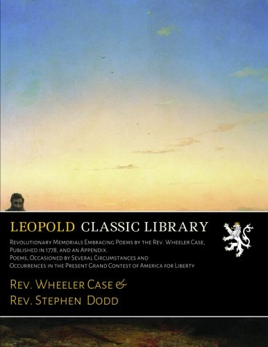Revolutionary Memorials Embracing Poems by the Rev. Wheeler Case, Published in 1778, and an Appendix. Poems, Occasioned by Several Circumstances and Present Grand Contest of America for Liberty Rev Case