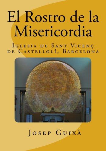 El Rostro de la Misericordia: Historia de la ejecucion de la obra en la Iglesia de Sant Vicents de Castelloli, Barcelona