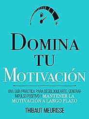 Domina Tu Motivación : Una guía práctica para desbloquearte, generar impulso positivo y mantener la motivación