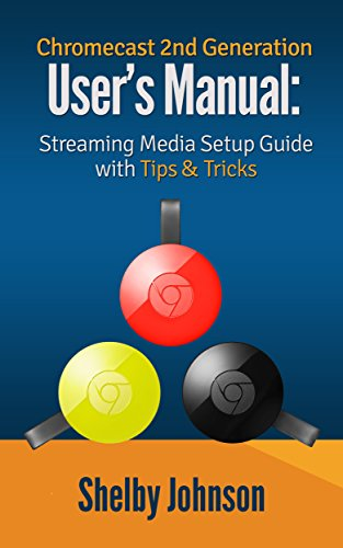 Chromecast 2nd Generation User's Manual Streaming Media Setup Guide with Tips & Tricks (English Edition)