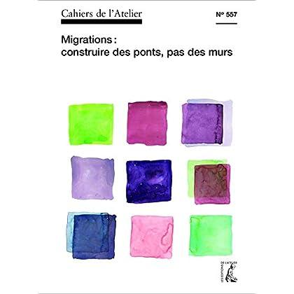 Cahiers de l'Atelier n° 557: Migrations : construire des ponts, pas des murs (CAHIER ATELIER)
