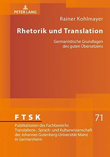 Rhetorik und Translation: Germanistische Grundlagen des guten Übersetzens (FTSK. Publikationen des Fachbereichs Translations-, Sprach- und ... Gutenberg-Universität Mainz in Germersheim)
