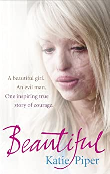 Beautiful: A beautiful girl. An evil man. One inspiring true story of courage by [Piper, Katie]