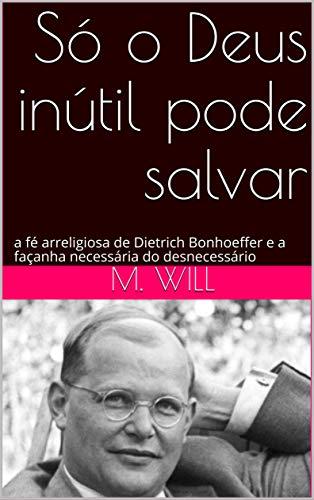 Só o Deus inútil pode salvar: a fé arreligiosa de Dietrich Bonhoeffer e a façanha necessária do desnecessário (Portuguese Edition)