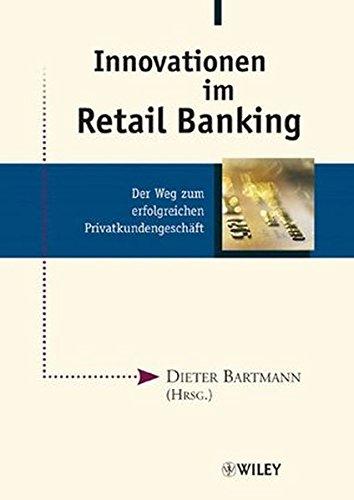 Innovationen im Retail Banking: Der Weg zum erfolgreichen Privatkundengeschäft: Der Weg Zum Erfolgreichen Privatkundengeschaft
