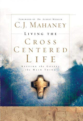 Living the Cross Centered Life: Keeping the Gospel the Main Thing by C. J. Mahaney (2006-01-19)