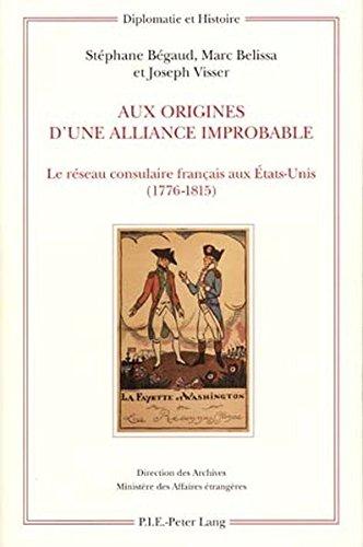 Aux Origines D'une Alliance Improbable: Le Reseau Consulaire Francais Aux Etats-unis 1776-1815