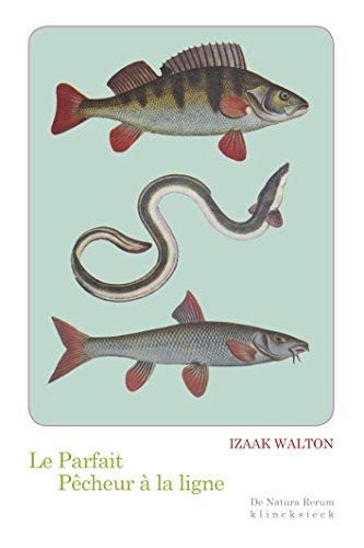 Le Parfait pêcheur à la ligne: ou le Divertissement du contemplatif, Discours sur les rivières, les étangs, la pêche et le poisson (De Natura Rerum t. 17)