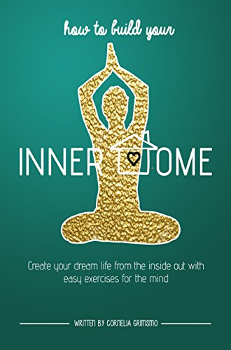 How to Build Your Inner Home: Create Your Dream Life From The Inside Out With Easy Exercises For The Mind (English Edition)