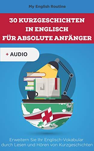 30 Kurzgeschichten in Englisch für absolute Anfänger: Erweitern Sie Ihr Englisch-Vokabular durch Lesen und Hören von Kurzgeschichten (English Edition)
