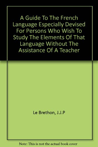 A GUIDE TO THE FRENCH LANGUAGE Especially Devised for Persons Who Wish to Study the Elements of That Language Without the Assistance of a Teacher