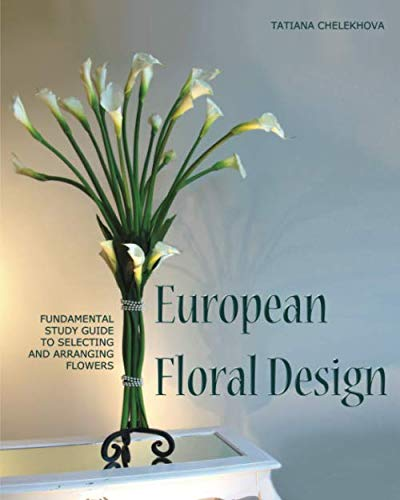 European Floral Design: Fundamental Study Guide to Selecting and Arranging Flowers -