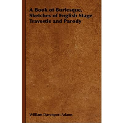 [(A Book of Burlesque, Sketches of English Stage Travestie and Parody)] [Author: William Davenport Adams] published on (November, 2008)