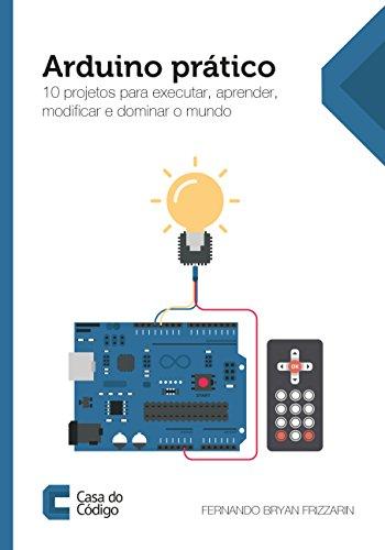 Arduino prático: 10 projetos para executar, aprender, modificar e dominar o mundo (Portuguese Edition) por Fernando Bryan Frizzarin