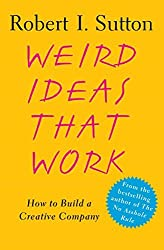 Weird Ideas That Work: How to Build a Creative Company by Robert I. Sutton (2007-05-15)