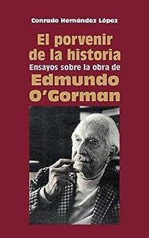 El porvenir de la historia: Ensayos sobre la obra de Edmundo O'Gorman Epub Descargar Gratis