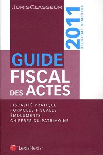 Guide fiscal des actes - deuxième semestre 2011 : Fiscalité pratique. Formules fiscales. Emoluments. Chiffres du patrimoine.