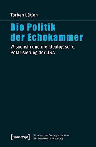 Die Politik der Echokammer: Wisconsin und die ideologische Polarisierung der USA (Studien des Göttinger Instituts für Demokratieforschung zur ... und ... und gesellschaftlicher Kontroversen)