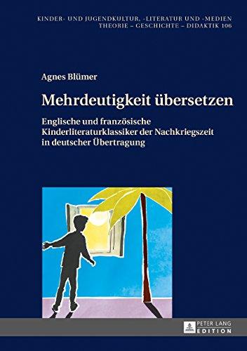 Mehrdeutigkeit uebersetzen: Englische und franzoesische Kinderliteraturklassiker der Nachkriegszeit in deutscher Uebertragung (Kinder- und Jugendkultur, -literatur und -medien 106)