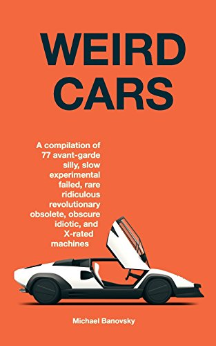 Weird Cars: A compilation of 77 avant garde silly, slow, experimental, failed, rare, ridiculous, revolutionary, obsolete, obscure, idiotic, and ... Volume 1 (The Interesting Cars Compilation)